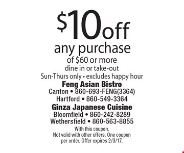 $10off any purchase of $60 or moredine in or take-outSun-Thurs only - excludes happy hour. With this coupon.Not valid with other offers. One coupon per order. Offer expires 2/3/17.