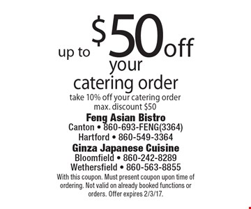 up to$50off yourcatering order take 10% off your catering ordermax. discount $50. With this coupon. Must present coupon upon time of ordering. Not valid on already booked functions or orders. Offer expires 2/3/17.