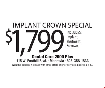 $1,799 implant crown special. Includes: implant, abutment & crown. With this coupon. Not valid with other offers or prior services. Expires 4-7-17.