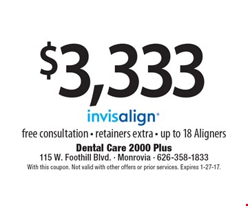 $3,333 free consultation - retainers extra - up to 18 Aligners. With this coupon. Not valid with other offers or prior services. Expires 1-27-17.