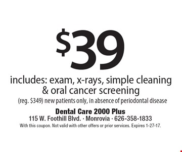 $39 includes: exam, x-rays, simple cleaning & oral cancer screening (reg. $349) new patients only, in absence of periodontal disease. With this coupon. Not valid with other offers or prior services. Expires 1-27-17.