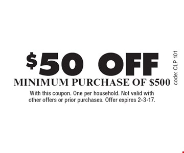 $50 off Minimum Purchase Of $500. With this coupon. One per household. Not valid with other offers or prior purchases. Offer expires 2-3-17.