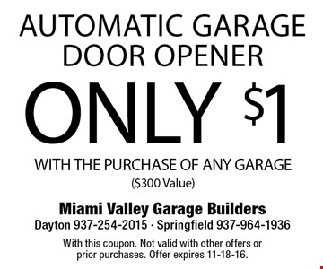 ONLY $1 AUTOMATIC GARAGE DOOR OPENER WITH THE PURCHASE OF ANY GARAGE($300 Value). With this coupon. Not valid with other offers or prior purchases. Offer expires 11-18-16.