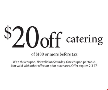 $20 off catering of $100 or more before tax. With this coupon. Not valid on Saturday. One coupon per table. Not valid with other offers or prior purchases. Offer expires 2-3-17.