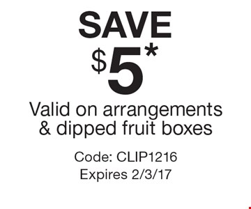 SAVE $5* Valid On Arrangements & Dipped Fruit Boxes. Code: CLIP1216. Expires 2/3/17.