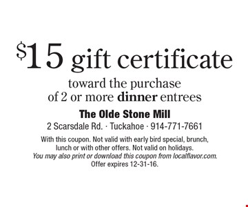 $15 gift certificate toward the purchase of 2 or more dinner entrees. With this coupon. Not valid with early bird special, brunch, lunch or with other offers. Not valid on holidays. You may also print or download this coupon from localflavor.com. Offer expires 12-31-16.