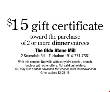 $15 gift certificate toward the purchase of 2 or more dinner entrees. With this coupon. Not valid with early bird special, brunch,lunch or with other offers. Not valid on holidays. You may also print or download this coupon from localflavor.com. Offer expires 12-31-16.