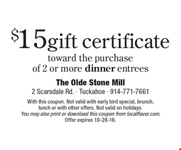 $15 gift certificate toward the purchase of 2 or more dinner entrees. With this coupon. Not valid with early bird special, brunch, lunch or with other offers. Not valid on holidays. You may also print or download this coupon from localflavor.com. Offer expires 10-28-16.