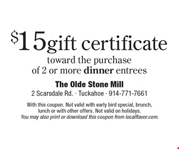 $15 gift certificate toward the purchaseof 2 or more dinner entrees. With this coupon. Not valid with early bird special, brunch,lunch or with other offers. Not valid on holidays.You may also print or download this coupon from localflavor.com.