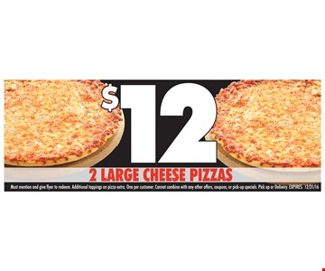 $12 2 Large Cheese Pizzas. Must mention and give flyer to redeem. Additional toppings on pizza extra. One per customer. Cannot combine with any other offers, coupons, or pick-up specials. Pick up or delivery. Expires 12/31/16.