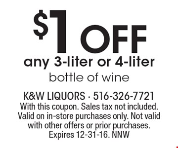 $1 Off any 3-liter or 4-liter bottle of wine. With this coupon. Sales tax not included. Valid on in-store purchases only. Not valid with other offers or prior purchases. Expires 12-31-16. NNW