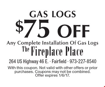 GAS LOGS $75 OFF Any Complete Installation Of Gas Logs. With this coupon. Not valid with other offers or prior purchases. Coupons may not be combined. Offer expires 1/6/17.