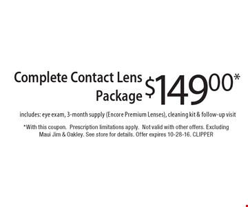 $149.00* Complete Contact Lens Package includes: eye exam, 3-month supply (Encore Premium Lenses), cleaning kit & follow-up visit. *With this coupon. Prescription limitations apply. Not valid with other offers. Excluding Maui Jim & Oakley. See store for details. Offer expires 10-28-16. CLIPPER