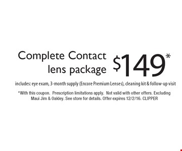 $149* Complete Contactlens package. Includes: eye exam, 3-month supply (Encore Premium Lenses), cleaning kit & follow-up visit. *With this coupon. Prescription limitations apply. Not valid with other offers. Excluding Maui Jim & Oakley. See store for details. Offer expires 12/2/16. CLIPPER
