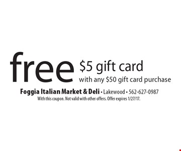 free $5 gift card with any $50 gift card purchase. With this coupon. Not valid with other offers. Offer expires 1/27/17.