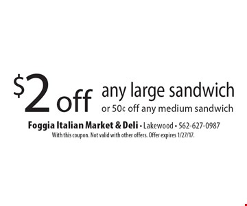 $2 off any large sandwich or 50¢ off any medium sandwich. With this coupon. Not valid with other offers. Offer expires 1/27/17.