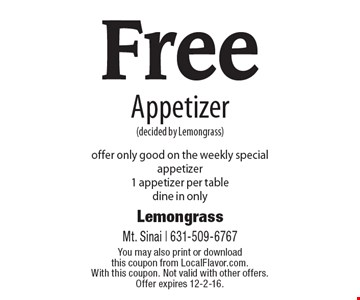 Free Appetizer (decided by Lemongrass). Offer only good on the weekly special appetizer. 1 appetizer per table. Dine in only. You may also print or download this coupon from LocalFlavor.com. With this coupon. Not valid with other offers. Offer expires 12-2-16.