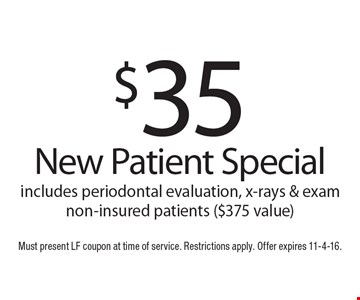 $35 New Patient Special includes periodontal evaluation, x-rays & exam non-insured patients ($375 value). Must present LF coupon at time of service. Restrictions apply. Offer expires 11-4-16.