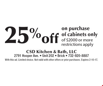 25% off on purchase of cabinets only of $2000 or more restrictions apply. With this ad. Limited choice. Not valid with other offers or prior purchases. Expires 2-10-17.