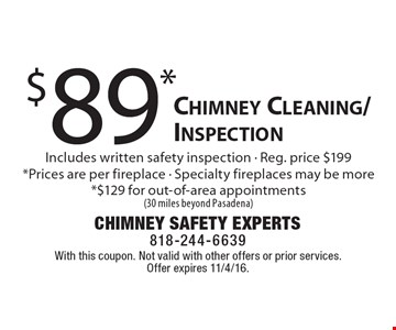 $89* Chimney Cleaning/Inspection Includes written safety inspection - Reg. price $199*Prices are per fireplace - Specialty fireplaces may be more*$129 for out-of-area appointments (30 miles beyond Pasadena). With this coupon. Not valid with other offers or prior services. Offer expires 11/4/16.