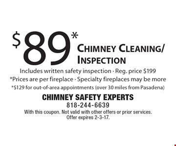 $89* Chimney Cleaning/Inspection. Includes written safety inspection. Reg. price $199*. Prices are per fireplace. Specialty fireplaces may be more*. $129 for out-of-area appointments (over 30 miles from Pasadena). With this coupon. Not valid with other offers or prior services. Offer expires 2-3-17.