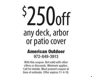 $250 off any deck, arbor or patio cover. With this coupon. Not valid with other offers or discounts. Minimum applies. Call for details. Must present coupon at time of estimate. Offer expires 11-4-16.