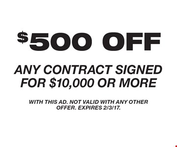 $500 OFF ANY CONTRACT SIGNED FOR $10,000 OR MORE. WITH THIS AD. NOT VALID WITH ANY OTHER OFFER. EXPIRES 2/3/17.