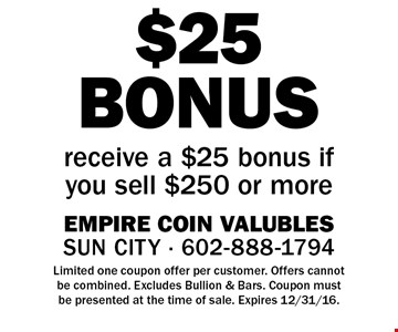 $25 BONUS receive a $25 bonus if you sell $250 or more. Limited one coupon offer per customer. Offers cannot be combined. Excludes Bullion & Bars. Coupon must be presented at the time of sale. Expires 12/31/16.