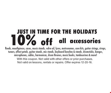 JUST IN TIME FOR THE HOLIDAYS 10% off allaccessories Reeds, mouthpieces, cases, music stands, valve oil, lyres, metronomes, care kits, guitar strings, straps, tuners, effect petals, guitar stands, mic stands, keyboard benches & stands, drumsticks, bongos, microphones, cables, harmonicas, drum thrones, music books, tambourines & more!. With this coupon. Not valid with other offers or prior purchases. Not valid on lessons, rentals or repairs. Offer expires 12-20-16.