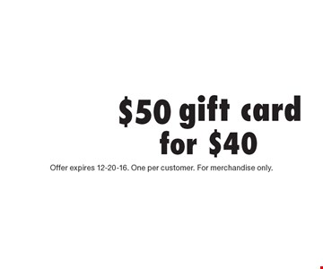 $50 gift card for $40. Offer expires 12-20-16. One per customer. For merchandise only.