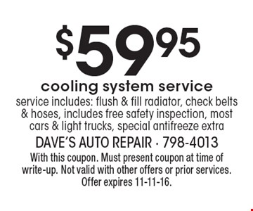 $59.95 cooling system service. Service includes: flush & fill radiator, check belts & hoses, includes free safety inspection, most cars & light trucks, special antifreeze extra. With this coupon. Must present coupon at time of write-up. Not valid with other offers or prior services. Offer expires 11-11-16.