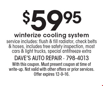 $59.95 winterize cooling system service includes: flush & fill radiator, check belts & hoses, includes free safety inspection, most cars & light trucks, special antifreeze extra. With this coupon. Must present coupon at time of write-up. Not valid with other offers or prior services. Offer expires 12-9-16.