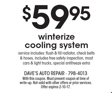 $59.95 winterize cooling system service includes: flush & fill radiator, check belts & hoses, includes free safety inspection, most cars & light trucks, special antifreeze extra. With this coupon. Must present coupon at time of write-up. Not valid with other offers or prior services. Offer expires 2-10-17.
