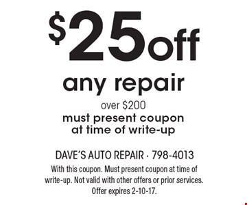 $25 off any repair over $200. Must present coupon at time of write-up. With this coupon. Must present coupon at time of write-up. Not valid with other offers or prior services. Offer expires 2-10-17.