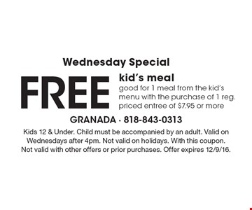Wednesday Special. Free kid's meal. Good for 1 meal from the kid's menu with the purchase of 1 reg. priced entree of $7.95 or more. Kids 12 & under. Child must be accompanied by an adult. Valid on Wednesdays after 4pm. Not valid on holidays. With this coupon. Not valid with other offers or prior purchases. Offer expires 12/9/16.