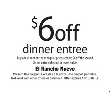 $6 off dinner entree Buy one dinner entree at regular price, receive $6 off the seconddinner entree of equal or lesser value.  Present this coupon. Excludes a la carte. One coupon per table. Not valid with other offers or carry-out. Offer expires 11/18/16. LF