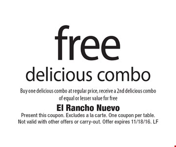free delicious combo. Buy one delicious combo at regular price, receive a 2nd delicious combo of equal or lesser value for free. Present this coupon. Excludes a la carte. One coupon per table. Not valid with other offers or carry-out. Offer expires 11/18/16. LF