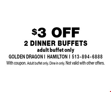 $3 OFF 2 DINNER Buffets. Adult buffet only. With coupon. Adult buffet only. Dine in only. Not valid with other offers.