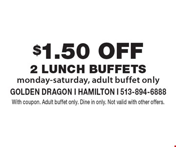 $1.50 off 2 lunch Buffets. Monday-Saturday, adult buffet only. With coupon. Adult buffet only. Dine in only. Not valid with other offers.