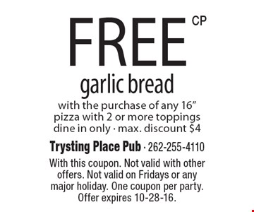 """Free garlic bread with the purchase of any 16"""" pizza with 2 or more toppings. Dine in only. Max. discount $4. With this coupon. Not valid with other offers. Not valid on Fridays or any major holiday. One coupon per party. Offer expires 10-28-16."""