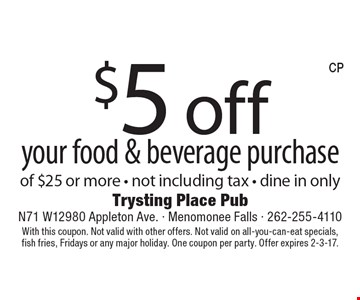 $5 off your food & beverage purchase of $25 or more . Not including tax. Dine in only. With this coupon. Not valid with other offers. Not valid on all-you-can-eat specials, fish fries, Fridays or any major holiday. One coupon per party. Offer expires 2-3-17.