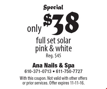 Special. Only $38 full set solar pink & white. Reg. $45. With this coupon. Not valid with other offers or prior services. Offer expires 11-11-16.