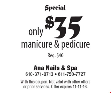 Special. Only $35 manicure & pedicure. Reg. $40. With this coupon. Not valid with other offers or prior services. Offer expires 11-11-16.
