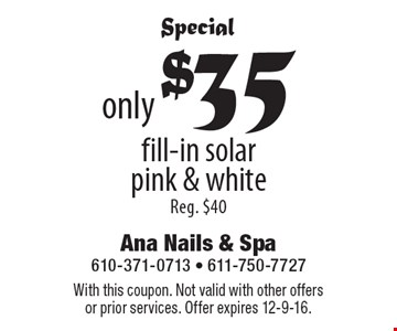 Special only $35 fill-in solar pink & white Reg. $40. With this coupon. Not valid with other offers or prior services. Offer expires 12-9-16.