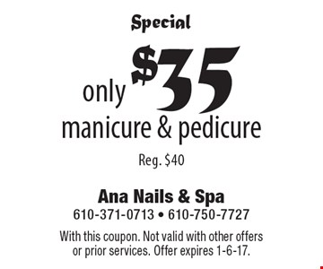 Special only $35 manicure & pedicure, Reg. $40. With this coupon. Not valid with other offers or prior services. Offer expires 1-6-17.