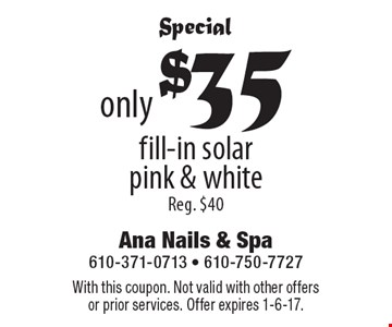 Special only $35 fill-in solar pink & white, Reg. $40. With this coupon. Not valid with other offers or prior services. Offer expires 1-6-17.