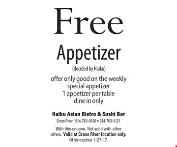 Free Appetizer (decided by Haiku). offer only good on the weekly special appetizer. 1 appetizer per table. dine in only. With this coupon. Not valid with other offers. Valid at Cross River location only. Offer expires 1-27-17.