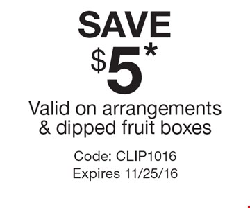Save $5* – valid on arrangements & dipped fruit boxes. Code: CLIP1016. Expires 11/25/16