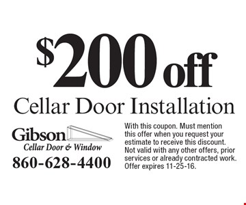 $200 off Cellar Door Installation. With this coupon. Must mention this offer when you request your estimate to receive this discount. Not valid with any other offers, prior services or already contracted work. Offer expires 11-25-16.