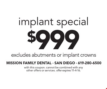 $999 implant special excludes abutments or implant crowns. With this coupon. Cannot be combined with any other offers or services. Offer expires 11-4-16.